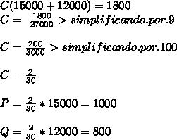C(15000+12000)=1800 \\ C=\ \frac{1800}{27000}> simplificando.por. 9  \\  \\ C= \frac{200}{3000} >simplificando.por.100 \\  \\ C= \frac{2}{30}  \\  \\ P= \frac{2}{30}*15000=1000 \\  \\ Q= \frac{2}{30}*12000=800