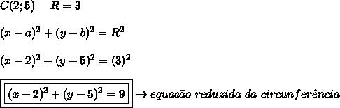 C(2;5) \ \ \ \ R = 3 \\\\ (x-a)^{2} + (y-b)^{2} = R^{2} \\\\ (x-2)^{2} + (y-5)^{2} = (3)^{2} \\\\ \boxed{\boxed{(x-2)^{2} + (y-5)^{2} = 9}} \rightarrow equa\c{c}\~{a}o \ reduzida \ da \ circunfer\^{e}ncia