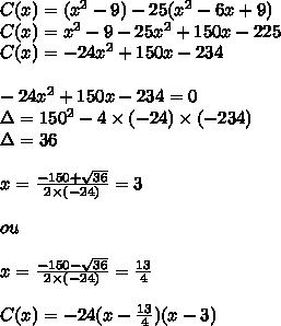 C(x) =(x^2-9) - 25(x^2-6x+9)\\C(x) = x^2-9 - 25x^2+150x-225\\C(x) = -24x^2+150x-234\\\\ -24x^2+150x-234=0\\\Delta = 150^2-4\times(-24)\times(-234)\\\Delta = 36\\\\x= \frac{-150+ \sqrt{36} }{2\times(-24)}= 3\\\\ou\\\\ x= \frac{-150- \sqrt{36} }{2\times(-24)}= \frac{13}{4} \\\\C(x)=-24(x- \frac{13}{4})(x-3)