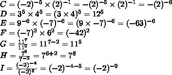 C=(-2)^{-5}\times(2)^{-1}=-(2)^{-5}\times(2)^{-1}=-(2)^{-6}\\D=3^5\times4^5=(3\times4)^5=12^5\\E= 9^{-6}\times(-7)^{-6}=(9\times-7)^{-6}=(-63)^{-6}\\F =(-7)^2\times6^2=(-42)^2\\G=\frac{11^7}{11^2}=11^{7-2}=11^5\\H=  \frac{7^6}{7^{- 2}}=7^{6+2}=7^8\\I=\frac{(-2)^{-4}}{(-2)^5}=(-2)^{-4-5}=(-2)^{-9}
