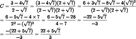 C=\dfrac{3-4\sqrt{7}}{2-\sqrt{7}}=\dfrac{(3-4\sqrt{7})(2+\sqrt{7})}{(2-\sqrt{7})(2+\sqrt{7})}=\dfrac{6+3\sqrt{7}-8\sqrt{7}-4(\sqrt{7})^2}{(2-\sqrt{7})(2+\sqrt{7})}\\\\=\dfrac{6-5\sqrt{7}-4\times7}{2^2-(\sqrt{7})^2}=\dfrac{6-5\sqrt{7}-28}{4-7}=\dfrac{-22-5\sqrt{7}}{-3}\\\\=\dfrac{-(22+5\sqrt{7})}{-3}=\dfrac{22+5\sqrt{7}}{3}