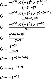 C= \dfrac{-7^{16}\times( -7 )^5\times(7^5)^{-11}}{(-7^{ -1})^9}\\\\C= \dfrac{-7^{16}\times( -7 ^5)\times7^{5\times(-11)}}{-7^{( -1)\times9}}\\\\C= \dfrac{-7^{16}\times( -7 ^5)\times7^{-55}}{-7^{ -9}}\\\\C= \dfrac{7^{16+5-55}}{-7^{ -9}}\\\\C= \dfrac{7^{-34}}{-7^{ -9}}\\\\C=-7^{-34-(-9)}\\\\C=-7^{-34+9}\\\\C=-7^{-25}