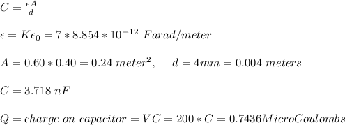C= \frac{\epsilon A}{d}\\\\ \epsilon=K\epsilon_0=7*8.854*10^{-12}\ Farad/meter\\\\A=0.60*0.40=0.24\ meter^2,\ \ \ \ d=4mm=0.004\ meters\\\\ C=3.718\ nF\\\\ Q=charge\ on\ capacitor=VC=200*C=0.7436 MicroCoulombs\\