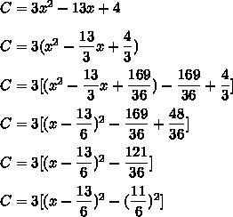 C= 3x^2 - 13x + 4\\\\C= 3(x^2 - \dfrac{13}{3}x + \dfrac{4}{3})\\\\C= 3[(x^2 - \dfrac{13}{3}x+\dfrac{169}{36})-\dfrac{169}{36}+ \dfrac{4}{3}]\\\\C= 3[(x - \dfrac{13}{6})^2-\dfrac{169}{36}+ \dfrac{48}{36}]\\\\C= 3[(x - \dfrac{13}{6})^2-\dfrac{121}{36}]\\\\C= 3[(x - \dfrac{13}{6})^2-(\dfrac{11}{6})^2]