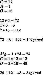 C=12\\ H=1\\ O=16\\ \\ 12*6=72\\ 1*8=8\\ 7*16=112\\ \\ 72+8+122=192g/mol\\ \\ \\ Mg=1*24=24\\ C=1*12=12\\ O=3*16=48\\ \\ 24+12+48=84g/mol