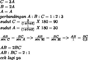 C=3A \\ B=2A \\ A=A \\ perbandingan~A:B:C=1:2:3 \\ sudut~C= \frac{3}{(1+2+3)}~X~180 =90 \\ sudut~A=\frac{1}{(1+2+3)}~X~180 =30 \\  \\  \frac{AB}{sin~C}= \frac{BC}{sin~A} => \frac{AB}{sin~90}= \frac{BC}{sin~30}=> \frac{AB}{1}= \frac{BC}{0,5} \\ \\  AB=2BC \\ AB:BC=2:1 \\ cek~lagi~ya