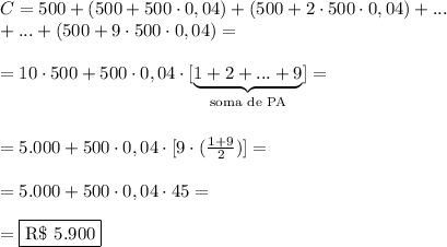 C=500+(500+500\cdot0,04)+(500+2\cdot500\cdot0,04)+...\\+...+(500+9\cdot500\cdot0,04)=\\\\=10\cdot500+500\cdot0,04\cdot[\underbrace{1+2+...+9}_{\text{soma de PA}}]=\\\\\\=5.000+500\cdot0,04\cdot[9\cdot(\frac{1+9}{2})]=\\\\=5.000+500\cdot0,04\cdot45=\\\\=\boxed{\text{R\$ }5.900}