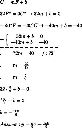 C=mF+b\\\\32F^o=0C^o\to32m+b=0\\\\-40^oF=-40^oC\to-40m+b=-40\\\\-  \left\{\begin{array}{ccc}32m+b=0\\-40m+b=-40\end{array}\right\\------------\\.\ \ \ \ \ \ \ 72m=40\ \ \ \ \ /:72\\\\.\ \ \ \ \ \ \ m=\frac{40}{72}\\\\.\ \ \ \ \ \ \ m=\frac{5}{9}\\\\32\cdot\frac{5}{9}+b=0\\\\\frac{160}{9}+b=0\\\\b=-\frac{160}{9}\\\\Answer:y=\frac{5}{9}x-\frac{150}{9}