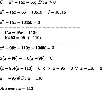 C=x^2-15x+65;\ D:x\geq0\\\\x^2-15x+65=10515\ \ \ \ /-10515\\\\x^2-15x-10450=0\\-------------------\\-15x=95x-110x\\-10450=95\cdot(-110)\\-------------------\\x^2+95x-110x-10450=0\\\\x(x+95)-110(x+95)=0\\\\(x+95)(x-110)=0\iff x+95=0\ \vee\ x-110=0\\\\x=-95\notin D;\ x=110\\\\Answer:x=110