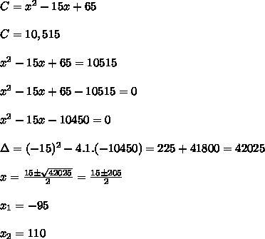 C=x^2-15x+65\\\\C=10,515\\\\x^2-15x+65=10515\\\\x^2-15x+65-10515=0\\\\x^2-15x-10450=0\\\\\Delta=(-15)^2-4.1.(-10450)=225+41800=42025\\\\x=\frac{15\pm\sqrt{42025}}{2}=\frac{15\pm205}{2}\\\\x_1=-95\\\\x_2=110