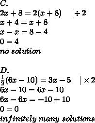 C. \2x+8=2(x+8) \ \ \ |\div 2 \x+4=x+8 \x-x=8-4 \0=4 \no \ solution \ \D. \\frac{1}{2}(6x-10)=3x-5 \ \ \ |\times 2 \6x-10=6x-10 \6x-6x=-10+10 \0=0 \infinitely \ many \ solutions