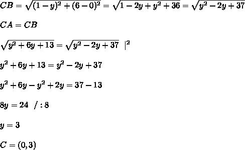 CB= \sqrt{(1-y)^2 +(6-0)^2} =\sqrt{ 1-2y +y^2 +36} =\sqrt{ y^2-2y +37}  \\ \\CA = CB \\ \\\sqrt{ y^2+6y+13 } =\sqrt{ y^2-2y +37} \ \ |^2\\\\ y^2+6y+13   = y^2-2y +37 \\ \\y^2+6y- y^2+2y =37-13\\ \\8y = 24 \ \ / :8 \\ \\y= 3 \\ \\C=(0,3)