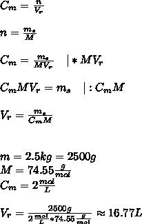 C_{m}=\frac{n}{V_{r}}\\n=\frac{m_{s}}{M}\\C_{m}=\frac{m_{s}}{MV_{r}} \ \ \ |*MV_{r}\\C_{m}MV_{r}=m_{s} \ \ \ |:C_{m}M\\V_{r}=\frac{m_{s}}{C_{m}M}\\\m=2.5kg=2500g\M=74.55\frac{g}{mol}\C_{m}=2\frac{mol}{L}\\V_{r}=\frac{2500g}{2\frac{mol}{L}*74.55\frac{g}{mol}}\approx16.77L