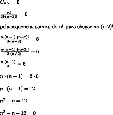 C_{n,2} = 6\\\\\frac{n!}{2! \cdot (n-2)!} = 6 \\\\\text{pela sequencia, saimos do n! para chegar no (n-2)!}{}\\\\\frac{n \cdot (n-1) \cdot (n-2)!}{2 \cdot (n-2)!} = 6\\\\\frac{n \cdot (n-1) \cdot (n\not{-2})!}{2 \cdot (n\not{-2})!} = 6\\\\\frac{n \cdot (n-1)}{2} = 6\\\\n \cdot (n-1) = 2 \cdot 6\\\\n \cdot (n-1) =12\\\\n^{2}-n = 12\\\\n^{2}-n-12 = 0