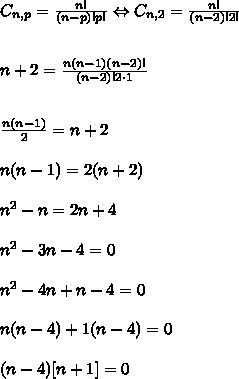 C_{n,p}=\frac{n!}{(n-p)!p!}\Leftrightarrow C_{n,2}=\frac{n!}{(n-2)!2!}\\\\\\n+2=\frac{n(n-1)(n-2)!}{(n-2)!2\cdot1}\\\\\\\frac{n(n-1)}{2}=n+2\\\\n(n-1)=2(n+2)\\\\n^2-n=2n+4\\\\n^2-3n-4=0\\\\n^2-4n+n-4=0\\\\n(n-4)+1(n-4)=0\\\\(n-4)[n+1]=0
