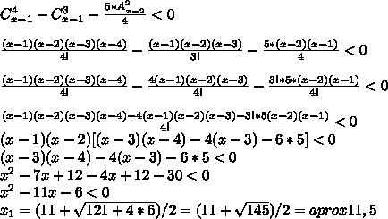 C_{x-1}^4-C_{x-1}^3 - \frac{5*A_{x-2}^2}{4} <0 \\  \\  \frac{(x-1)(x-2)(x-3)(x-4)}{4!} - \frac{(x-1)(x-2)(x-3)}{3!}-\frac{5*(x-2)(x-1)}{4} <0 \\  \\ \frac{(x-1)(x-2)(x-3)(x-4)}{4!}- \frac{4(x-1)(x-2)(x-3)}{4!}-\frac{3!*5*(x-2)(x-1)}{4!} <0 \\  \\  \frac{(x-1)(x-2)(x-3)(x-4)-4(x-1)(x-2)(x-3)-3!*5(x-2)(x-1)}{4!}<0 \\ (x-1)(x-2)[(x-3)(x-4)-4(x-3)-6*5] <0 \\ (x-3)(x-4)-4(x-3)-6*5<0 \\  x^{2} -7x+12-4x+12-30<0 \\  x^{2} -11x-6 <0 \\ x_1 = (11 +  \sqrt{121+4*6})/2 = (11 +  \sqrt{145})/2 =aprox11,5