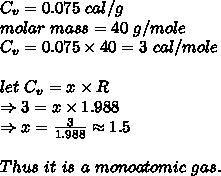 C_v=0.075\ cal/g\\molar\ mass=40\ g/mole\\C_v=0.075 \times 40=3\ cal/mole\\ \\let\ C_v=x \times R\\ \Rightarrow 3=x \times 1.988\\ \Rightarrow x= \frac{3}{1.988} \approx1.5\\ \\Thus\ it\ is\ a\ monoatomic\ gas.
