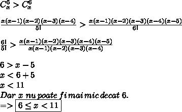 C_x^{5}>C_x^{6} \\  \\  \frac{x(x-1)(x-2)(x-3)(x-4)}{5!} > \frac{x(x-1)(x-2)(x-3)(x-4)(x-5)}{6!}  \\  \\  \frac{6!}{5!} > \frac{x(x-1)(x-2)(x-3)(x-4)(x-5)}{x(x-1)(x-2)(x-3)(x-4)}  \\  \\ 6 > x-5 \\ x<6+5 \\ x<11 \\ Dar\,\,x\,\,nu\,poate\,fi\,mai\,mic\,decat\,\,6. \\ => \boxed{ 6 \leq x<11}