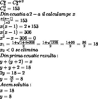 C_x^{y} = C_x^{y+2} \\ C_x^{2}=153 \\ Din\,ecuatia\,a\,2-a\,\,il\,calculam\,pe\,\,x  \\  \frac{x(x-1)}{1*2}=153 \\  x(x-1) = 2*153 \\x(x-1) = 306  \\  x^{2}-x-306=0 \\ x_1 = \frac{1+ \sqrt{1+4*306} }{2} =  \frac{1+ \sqrt{1225} }{2}=\frac{1+ 35 }{2} = \frac{ 36 }{2} = 18 \\ x_2 < 0\,\,se\,elimina \\ Din\, prima\, ecuatie\, rezulta: \\ y + (y + 2)=x \\ y + y + 2 = 18 \\ 2y=18-2 \\ y= \frac{16}{2} = 8 \\ Avem \, solutia: \\ x=18 \\ y=8