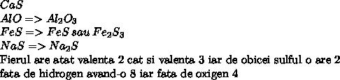 CaS\\AlO =>  Al_{2}  O_{3} \\FeS => FeS\:sau\: Fe_{2} S_{3}\\NaS => Na_{2} S\\\mbox{Fierul are atat valenta 2 cat si valenta 3 iar de obicei sulful o are 2}\\\mbox{fata de hidrogen avand-o 8 iar fata de oxigen 4}