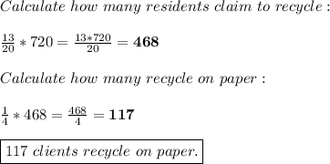 Calculate\ how\ many\ residents\ claim\ to\ recycle:\\\\\frac{13}{20}*720=\frac{13*720}{20}=\textbf{468}\\\\Calculate\ how\ many\ recycle\ on\ paper:\\\\\frac{1}{4}*468=\frac{468}{4}=\textbf{117}\\\\ \boxed{117\ clients\ recycle\ on\ paper.}