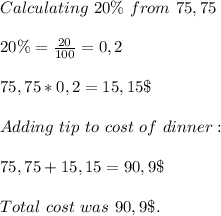 Calculating\ 20\%\ from\ 75,75\\\\20\%=\frac{20}{100}=0,2\\\\75,75*0,2=15,15\$\\\\Adding\ tip\ to\ cost\ of\ dinner:\\\\75,75+15,15=90,9\$\\\\Total\ cost\ was\ 90,9\$.