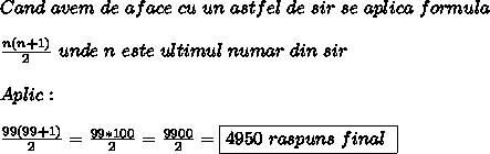 Cand \ avem \ de \ aface \ cu \ un \ astfel \ de \ sir \ se \ aplica \ formula  \\   \\ \frac{n(n+1)}{2} \ unde \ n \ este \ ultimul \ numar \ din \ sir    \\  \\ Aplic: \\  \\  \frac{99(99+1)}{2}= \frac{99*100}{2}= \frac{9900}{2}   =\boxed{4950 \ raspuns \ final \ }