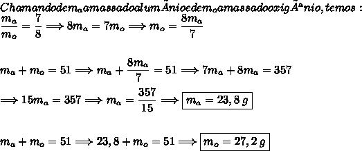 Chamando de m_a a massa do alumínio e de m_o a massa do oxigênio, temos:\dfrac{m_a}{m_o}=\dfrac{7}{8}\Longrightarrow8m_a=7m_o\Longrightarrow m_o=\dfrac{8m_a}{7}\\\\\\m_a+m_o=51\Longrightarrow m_a+\dfrac{8m_a}{7}=51\Longrightarrow 7m_a+8m_a=357\\\\\Longrightarrow 15m_a=357\Longrightarrow m_a=\dfrac{357}{15}\Longrightarrow\boxed{m_a=23,8\;g}\\\\\\m_a+m_o=51\Longrightarrow 23,8+m_o=51\Longrightarrow \boxed{m_o=27,2\;g}