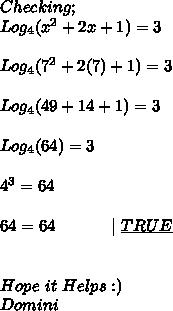 Checking; \\ Log_{4}(x^{2}+2x+1)=3 \\ \\ Log_{4}(7^{2}+2(7)+1)=3 \\ \\ Log_{4}(49+14+1)=3 \\ \\ Log_{4}(64)=3 \\ \\ 4^{3}=64 \\ \\ 64=64\ \ \ \ \ \ \ \ \ \ |\ \underline{TRUE} \\ \\ \\ Hope\ it\ Helps:) \\ Domini