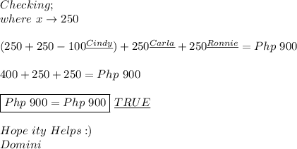 Checking; \\ where\ x\to250 \\ \\ (250+250-100^{\underline{Cindy}})+250^{\underline{Carla}}+250^{\underline{Ronnie}}=Php\ 900 \\ \\ 400+250+250=Php\ 900 \\ \\ \boxed{Php\ 900=Php\ 900}\ \underline{TRUE} \\ \\ Hope\ ity\ Helps:) \\ Domini