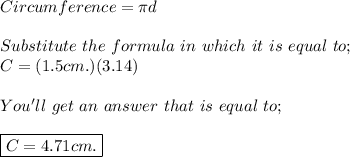 Circumference= \pi d \\  \\ Substitute \ the \ formula \ in \ which \ it \ is \ equal \ to; \\ C=(1.5cm.)(3.14) \\  \\ You'll \ get \ an \ answer \  that \  is \  equal \ to; \\  \\ \boxed{C= 4.71cm.}