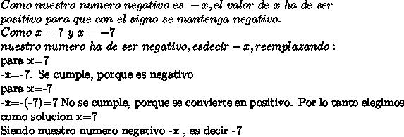 Como\ nuestro\ numero\ negativo\ es\ -x, el\ valor\ de\ x\ ha\ de\ ser\\ positivo\ para\ que\ con\ el\ signo\ se\ mantenga\ negativo.\\ Como\ x=7\ y\ x=-7\\nuestro\ numero\ ha\ de\ ser\ negativo, es decir -x, reemplazando:para x=7-x=-7. Se cumple, porque es negativopara x=-7-x=-(-7)=7 No se cumple, porque se convierte en positivo. Por lo tanto elegimos como solucion x=7Siendo nuestro numero negativo -x , es decir -7