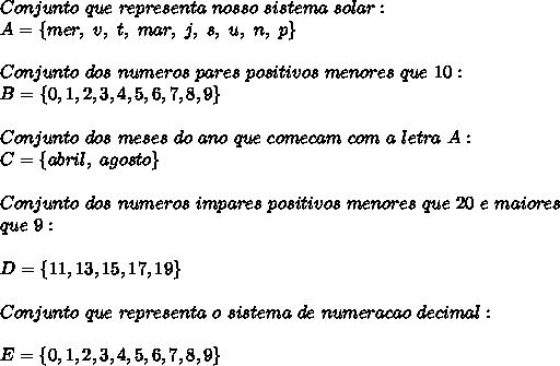 Conjunto~que~representa~nosso~sistema~solar:\\A=\{mer,~v,~t,~mar,~j,~s,~u,~n,~p\}\\\\Conjunto~dos~numeros~pares~positivos~menores~que~10:\\B=\{0,1,2,3,4,5,6,7,8,9\}\\\\Conjunto~dos~meses~do~ano~que~comecam~com~a~letra~A:\\C=\{abril,~agosto\}\\\\Conjunto~dos~numeros~impares~positivos~menores~que~20~e~maiores\\que~9:\\\\D=\{11,13,15,17,19\}\\\\Conjunto~que~representa~o~sistema~de~numeracao~decimal:\\\\E=\{0,1,2,3,4,5,6,7,8,9\}\\