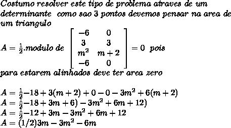 Costumo \ resolver \ este \ tipo \ de \ problema \ atraves \ de \ um \\ determinante \ \ como\ sao\ 3 \ pontos\ devemos\ pensar\ na\ area\ de \\ um\ triangulo\\ A=\frac{1}{2} . modulo\ de\ \left[\begin{array}{ccc}-6&0\\3&3\\m^{2}&m+2\\-6&0\end{array}\right] =0 \ \ pois \\ para \ estarem \ alinhados \ deve \ ter \ area \ zero \\ \\ A = \frac{1}{2} {-18+3(m+2)+0 -0-3m^{2}+6(m+2)}\\ A = \frac{1}{2} {-18+3m+6) - 3m^{2}+6m +12)}\\ A = \frac{1}{2} {-12+3m - 3m^{2}+6m +12}\\ A = (1/2) {3m - 3m^{2}-6m }\\