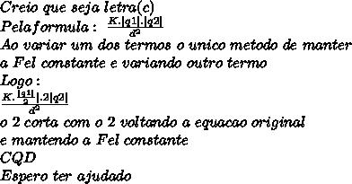 Creio\ que\ seja\ letra(c) \Pela formula:\ \frac{K.|q1|.|q2|}{d^2}\Ao\ variar\ um\ dos\ termos\ o\ unico\ metodo\ de\ manter\ a\ Fel\ constante\ e\ variando\ outro\ termo\Logo:\\frac{K.\frac{|q1|}{2}|.2|q2|}{d^2}\o\ 2\ corta\ com\ o\ 2\ voltando\ a\ equacao\ original\ e\ mantendo\ a\ Fel\ constante\ CQD\Espero\ ter\ ajudado