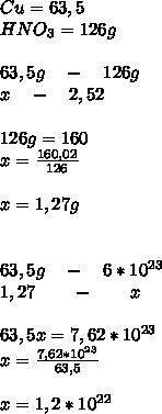 Cu=63,5\\ HNO_{ 3 }=126g\\ \\ 63,5g\quad -\quad 126g\\ \quad \quad \quad x\quad -\quad 2,52\\ \\ 126g=160\\ x=\frac { 160,02 }{ 126 } \\ \\ x=1,27g\\ \\ \\ 63,5g\quad -\quad 6*10^{ 23 }\\ 1,27\quad \quad -\quad \quad x\\ \\ 63,5x=7,62*10^{ 23 }\\ x=\frac { 7,62*10^{ 23 } }{ 63,5 } \\ \\ x=1,2*10^{ 22 }