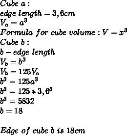 Cube\ a:\\edge\ length= 3,6cm\\\ V_a=a^3\\\ Formula\ for\ cube\ volume:V=x^3\\Cube\ b:\\b-edge\ length\\\ V_b=b^3\\\ V_b=125V_a\\\ b^3=125a^3 \\\ b^3=125*3,6^3\\\ b^3=5832\\\ b=18\\\\Edge\ of\ cube\ b\ is\ 18cm
