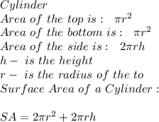 Cylinder \\ Area \ of \ the \ top \ is : \ \ \pi r^2\\Area \ of \ the \ bottom \ is :\ \ \pi r^2\\Area \ of \ the \ side \ is: \ \ 2 \pi rh\\h - \ is \ the \ height \\ r - \ is \ the \ radius \ of \ the \ to\\Surface \ Area \ of \ a \ Cylinder:\\\\ \ SA=2 \pi r^2+2 \pi rh
