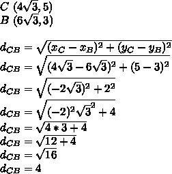 C~(4\sqrt{3},5)\\B~(6\sqrt{3},3)\\\\d_{CB}=\sqrt{(x_{C}-x_{B})^{2}+(y_{C}-y_{B})^{2}}\\d_{CB}=\sqrt{(4\sqrt{3}-6\sqrt{3})^{2}+(5-3)^{2}}\\d_{CB}=\sqrt{(-2\sqrt{3})^{2}+2^{2}}\\d_{CB}=\sqrt{(-2)^{2}\sqrt{3}^{2}+4}\\d_{CB}=\sqrt{4*3+4}\\d_{CB}=\sqrt{12+4}\\d_{CB}=\sqrt{16}\\d_{CB}=4
