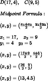 D(17,4), \ \ \ C(9,5)  \\\\Midpoint \ Formula :\\\\(x,y)=\left ( \frac{x_{1}+x_{2}}{2},\frac{y_{1}+y_{2}}{2} \right )\\\\x_{1}=17, \ \ \ x_{2}=9\\y_{1 }=4\ \ \ y_{2}=5 \\\\(x,y)=\left ( \frac{17+9}{2},\frac{4+5}{2} \right )\\\\(x,y)=\left ( \frac{26}{2},\frac{9}{2} \right )\\\\(x,y)=\left (13,4.5 \right )