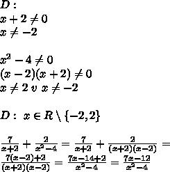 D:\\x+2 \neq 0\\x \neq -2\\\\x^2-4 \neq 0\\(x-2)(x+2) \neq 0\\x \neq 2\ v\ x \neq -2\\\\D:\ x\in R \setminus \{-2,2\}\\\\\frac7{x+2}+\frac2{x^2-4}=\frac7{x+2}+\frac2{(x+2)(x-2)}=\\\frac{7(x-2)+2}{(x+2)(x-2)}=\frac{7x-14+2}{x^2-4}=\frac{7x-12}{x^2-4}
