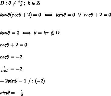 D:\theta\neq\frac{k\pi}{2};\ k\in\mathbb{Z}\\\\tan\theta(csc\theta+2)=0\iff tan\theta=0\ \vee\ csc\theta+2=0\\\\\\tan\theta=0\iff\theta=k\pi\notin D\\\\csc\theta+2=0\\\\csc\theta=-2\\\\\frac{1}{sin\theta}=-2\\\\-2sin\theta=1\ /:(-2)\\\\sin\theta=-\frac{1}{2}
