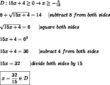 D:15x+4\geq0\to x\geq-\frac{4}{15}\\\\8+\sqrt{15x+4}=14\ \ \ \ |subtract\ 8\ from\ both\ sides\\\\\sqrt{15x+4}=6\ \ \ \ \ |square\ both\ sides\\\\15x+4=6^2\\\\15x+4=36\ \ \ \ \ \ |subract\ 4\ from\ both\ sides\\\\15x=32\ \ \ \ \ \ |divide\ both\ sides\ by\ 15\\\\\boxed{x=\frac{32}{15}\in D}