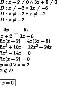 D:x+2\not =0 \wedge 3x+6\not=0\\D:x\not =-2 \wedge 3x\not=-6\\D:x\not =-2 \wedge x\not=-2\\D:x\not =-2\\\\\dfrac{4x }{x+2} = \dfrac{5x }{3x+6}\\5x(x+2)=4x(3x+6)\\5x^2+10x=12x^2+24x\\7x^2-14x=0\\7x(x-2)=0\\x=0 \vee x=2\\2\not \in D\\\\\boxed{x=0}