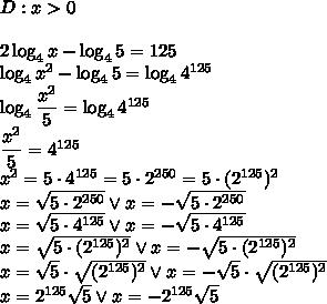 D:x>0\\\\ 2\log_4x-\log_45=125\\ \log_4x^2-\log_45=\log_44^{125}\\ \log_4\dfrac{x^2}{5}=\log_44^{125}\\ \dfrac{x^2}{5}=4^{125}\\ x^2=5\cdot4^{125}=5\cdot2^{250}=5\cdot(2^{125})^2\\ x=\sqrt{5\cdot2^{250}} \vee x=-\sqrt{5\cdot2^{250}}\\ x=\sqrt{5\cdot4^{125}} \vee x=-\sqrt{5\cdot4^{125}}\\ x=\sqrt{5\cdot(2^{125})^2} \vee x=-\sqrt{5\cdot(2^{125})^2}\\ x=\sqrt5 \cdot\sqrt{(2^{125})^2} \vee x=-\sqrt5 \cdot\sqrt{(2^{125})^2} \\ x=2^{125}\sqrt5 \vee x=-2^{125}\sqrt5
