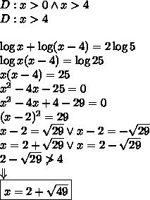 D:x>0\wedge x>4\\D:x>4\\\\\log x+\log(x-4)=2\log5\\\log x(x-4)=\log25\\x(x-4)=25\\x^2-4x-25=0\\x^2-4x+4-29=0\\(x-2)^2=29\\x-2=\sqrt{29} \vee x-2=-\sqrt{29}\\x=2+\sqrt{29} \vee x=2-\sqrt{29}\\2-\sqrt{29}\not>4\\\Downarrow\\\boxed{x=2+\sqrt{49}}