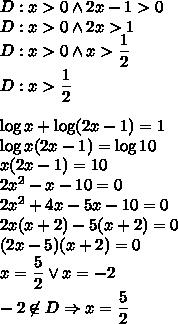 D:x>0 \wedge 2x-1>0\\ D:x>0 \wedge 2x>1\\ D:x>0 \wedge x>\dfrac{1}{2}\\ D:x>\dfrac{1}{2}\\\\ \log x+\log(2x-1)=1\\\log x(2x-1)=\log10\\x(2x-1)=10\\2x^2-x-10=0\\2x^2+4x-5x-10=0\\2x(x+2)-5(x+2)=0\\(2x-5)(x+2)=0\\x=\dfrac{5}{2} \vee x=-2\\-2\not \in D \Rightarrow x=\dfrac{5}{2}