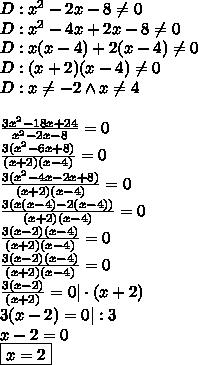 D:x^2-2x-8\not=0\D:x^2-4x+2x-8\not=0\D:x(x-4)+2(x-4)\not=0\D:(x+2)(x-4)\not=0\D:x\not =-2 \wedge x\not =4\\\frac{3x^2-18x+24}{x^2-2x-8}=0\\frac{3(x^2-6x+8)}{(x+2)(x-4)}=0\\frac{3(x^2-4x-2x+8)}{(x+2)(x-4)}=0\\frac{3(x(x-4)-2(x-4))}{(x+2)(x-4)}=0\\frac{3(x-2)(x-4)}{(x+2)(x-4)}=0\\frac{3(x-2)(x-4)}{(x+2)(x-4)}=0\\frac{3(x-2)}{(x+2)}=0|\cdot(x+2)\3(x-2)=0|:3\x-2=0\\boxed{x=2}