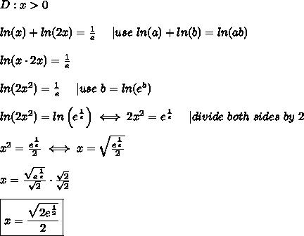 D:x > 0\\ln(x)+ln(2x)=\frac{1}{e}\ \ \ \ |use\ ln(a)+ln(b)=ln(ab)\\ln(x\cdot2x)=\frac{1}{e}\\ln(2x^2)=\frac{1}{e}\ \ \ \ |use\ b=ln(e^b)\\ln(2x^2)=ln\left(e^\frac{1}{e}\right)\iff2x^2=e^\frac{1}{e}\ \ \ \ |divide\ both\ sides\ by\ 2\\x^2=\frac{e^\frac{1}{e}}{2}\iff x=\sqrt\frac{e^\frac{1}{e}}{2}\\x=\frac{\sqrt{e^\frac{1}{e}}}{\sqrt2}\cdot\frac{\sqrt2}{\sqrt2}\\\boxed{x=\frac{\sqrt{2e^\frac{1}{2}}}{2}}