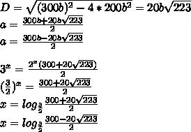 D=\sqrt{(300b)^2-4*200b^2}=20b\sqrt{223}\\a=\frac{300b+20b\sqrt{223}}{2}\\a=\frac{300b-20b\sqrt{223}}{2}\\\\ 3^x=\frac{2^x(300+20\sqrt{223})}{2}\\             (\frac{3}{2})^x=\frac{300+20\sqrt{223}}{2}\\ x=log_{\frac{3}{2}}\frac{300+20\sqrt{223}}{2}\\x=log_{\frac{3}{2}}\frac{300-20\sqrt{223}}{2}